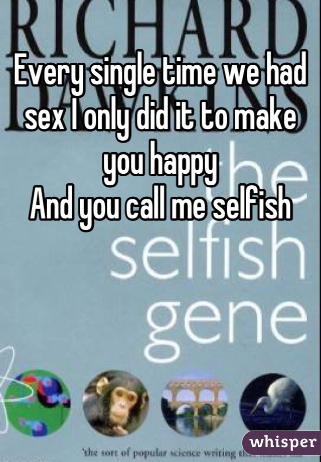 Every single time we had sex I only did it to make you happy  And you call me selfish
