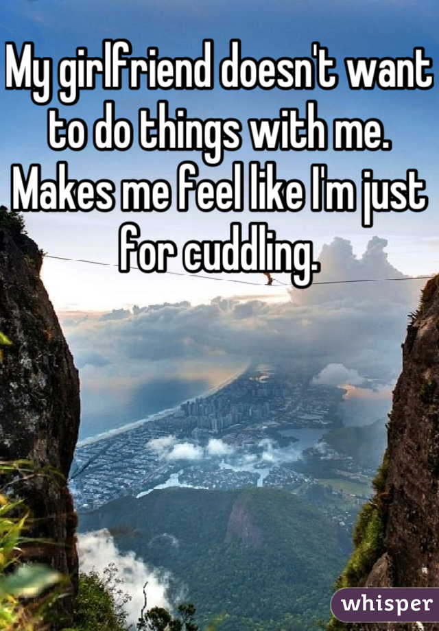 My girlfriend doesn't want to do things with me. Makes me feel like I'm just for cuddling.