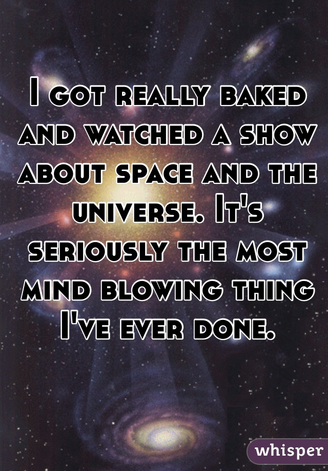 I got really baked and watched a show about space and the universe. It's seriously the most mind blowing thing I've ever done.