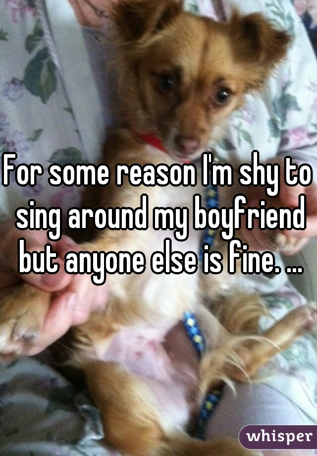 For some reason I'm shy to sing around my boyfriend but anyone else is fine. ...