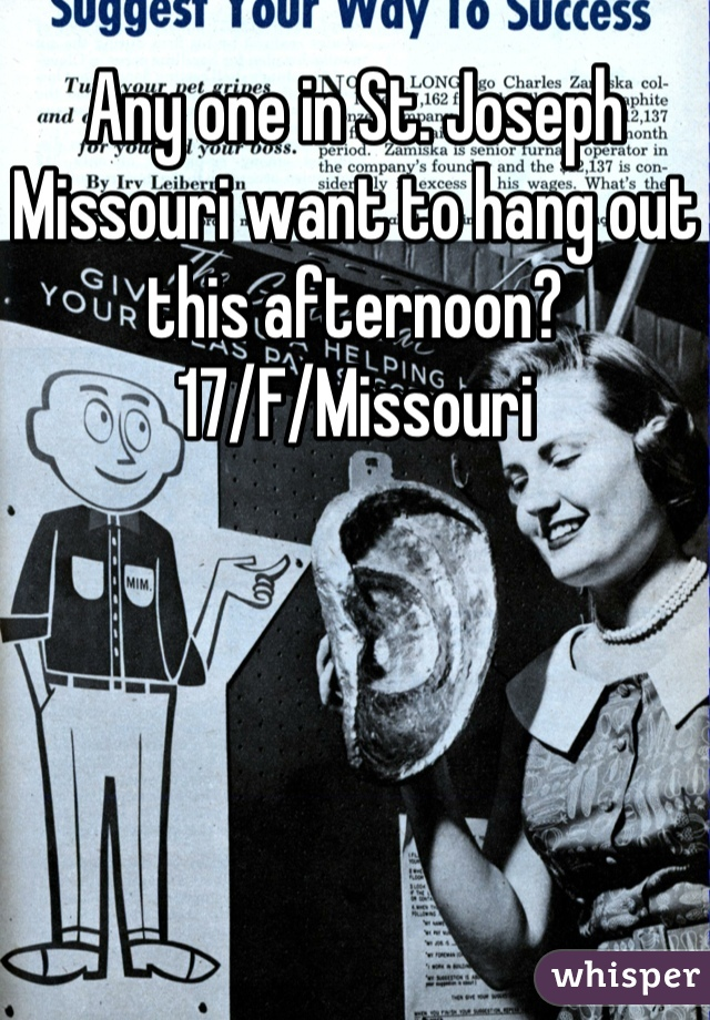 Any one in St. Joseph Missouri want to hang out this afternoon? 17/F/Missouri