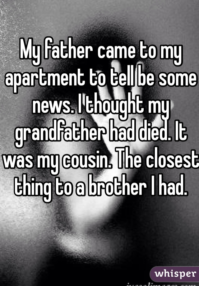 My father came to my apartment to tell be some news. I thought my grandfather had died. It was my cousin. The closest thing to a brother I had.