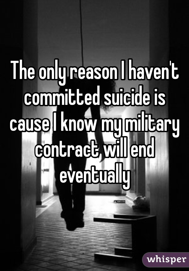 The only reason I haven't committed suicide is cause I know my military contract will end eventually