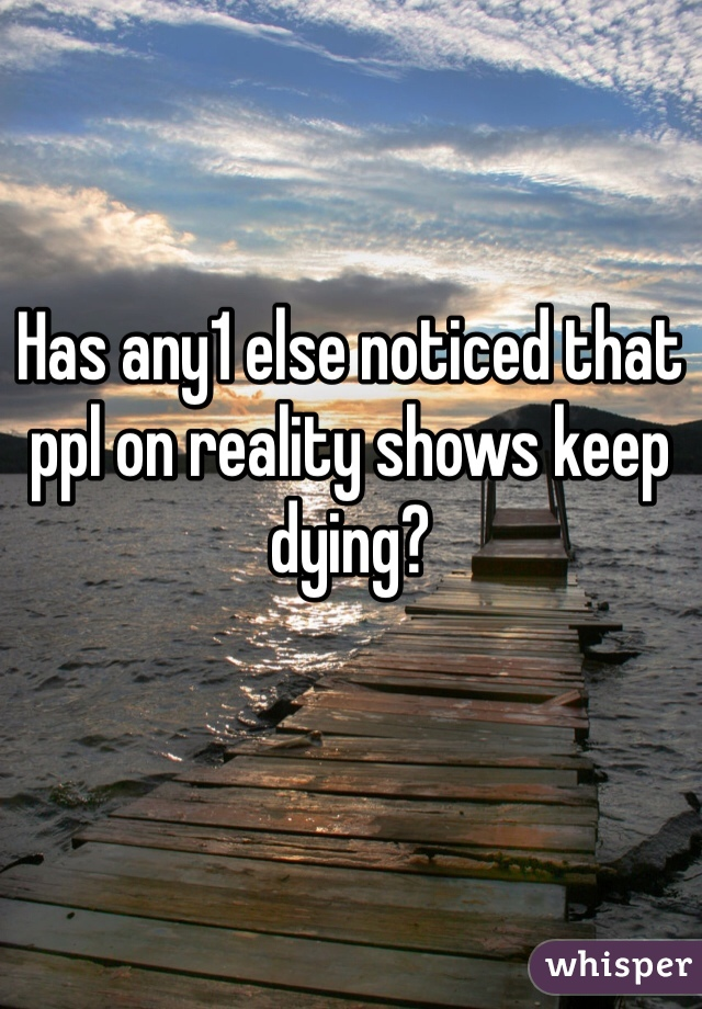 Has any1 else noticed that ppl on reality shows keep dying?