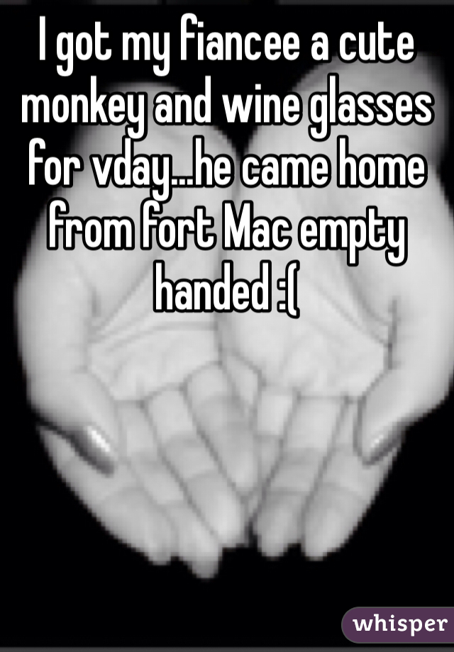 I got my fiancee a cute monkey and wine glasses for vday...he came home from fort Mac empty handed :(