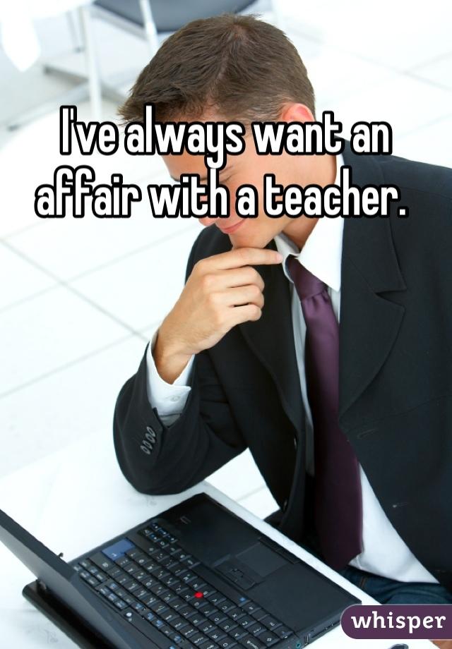 I've always want an affair with a teacher.