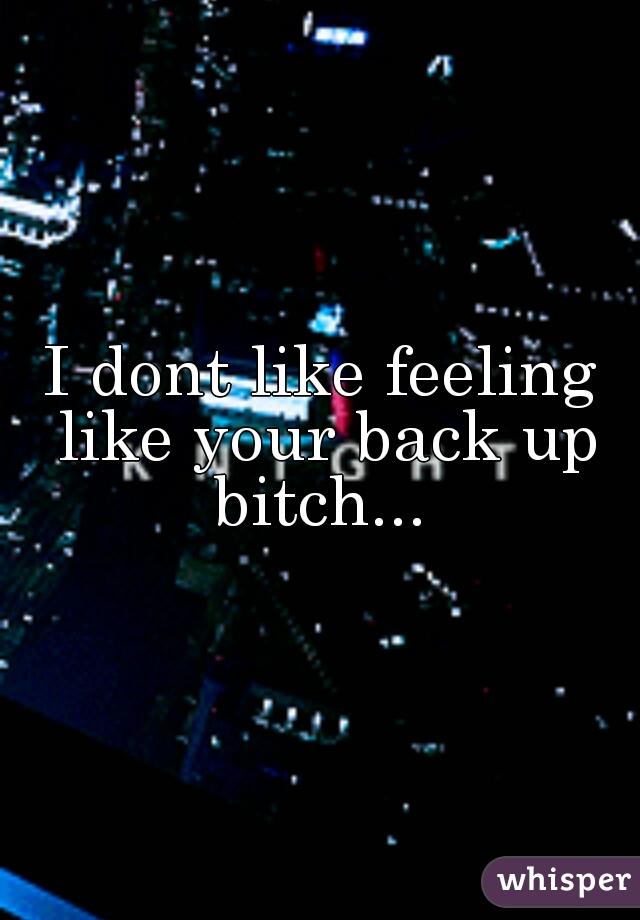 I dont like feeling like your back up bitch...