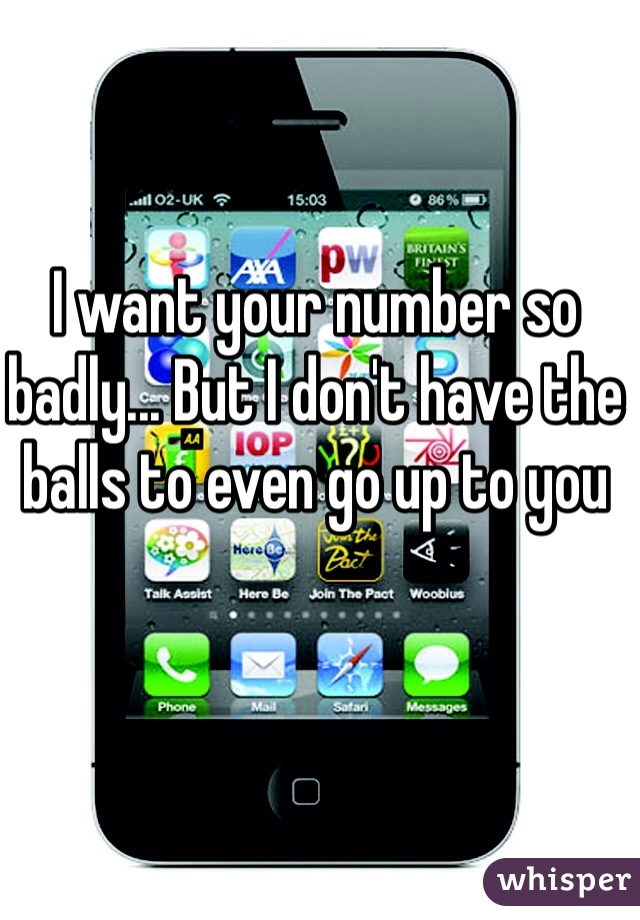 I want your number so badly... But I don't have the balls to even go up to you