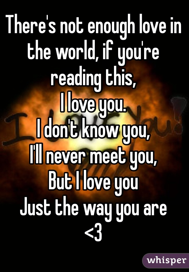 There's not enough love in the world, if you're reading this, I love you. I don't know you, I'll never meet you, But I love you Just the way you are  <3