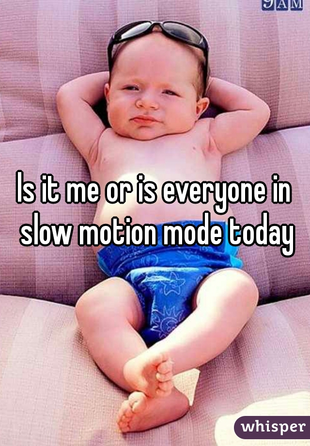 Is it me or is everyone in slow motion mode today