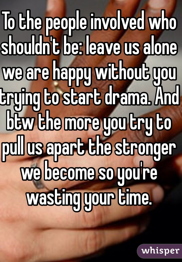 To the people involved who shouldn't be: leave us alone we are happy without you trying to start drama. And btw the more you try to pull us apart the stronger we become so you're wasting your time.