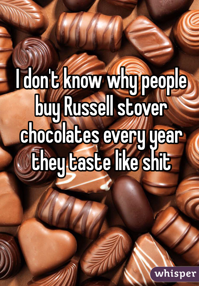 I don't know why people buy Russell stover chocolates every year they taste like shit