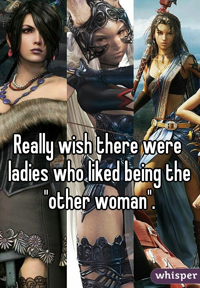"Really wish there were ladies who liked being the ""other woman""."