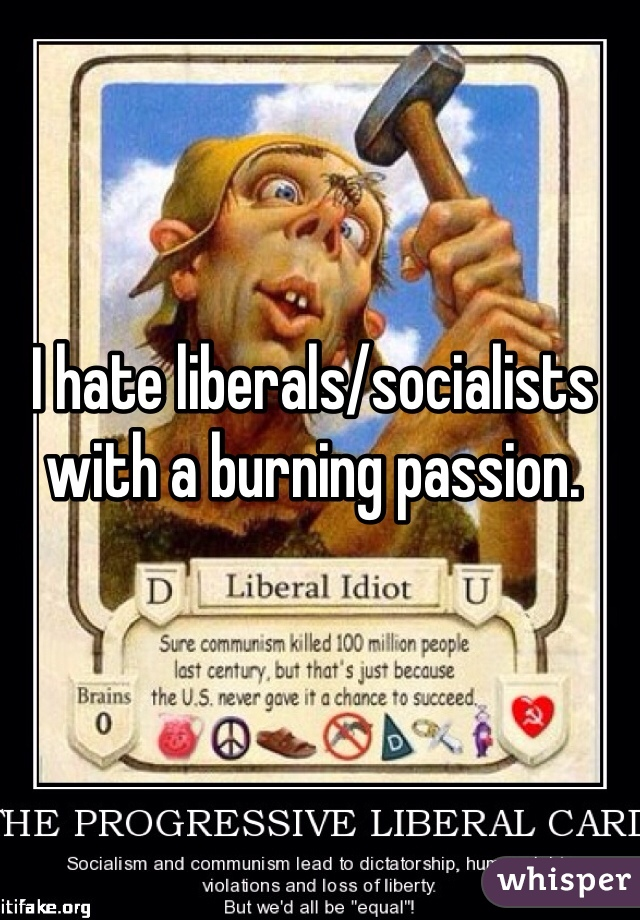 I hate liberals/socialists with a burning passion.