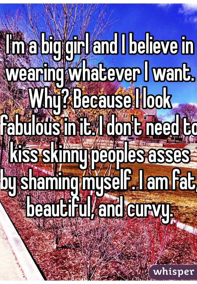 I'm a big girl and I believe in wearing whatever I want. Why? Because I look fabulous in it. I don't need to kiss skinny peoples asses by shaming myself. I am fat, beautiful, and curvy.