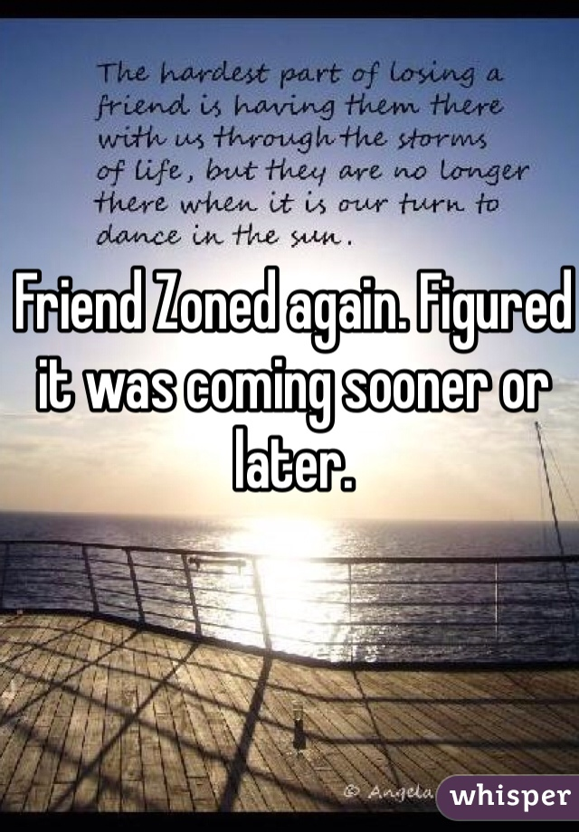 Friend Zoned again. Figured it was coming sooner or later.