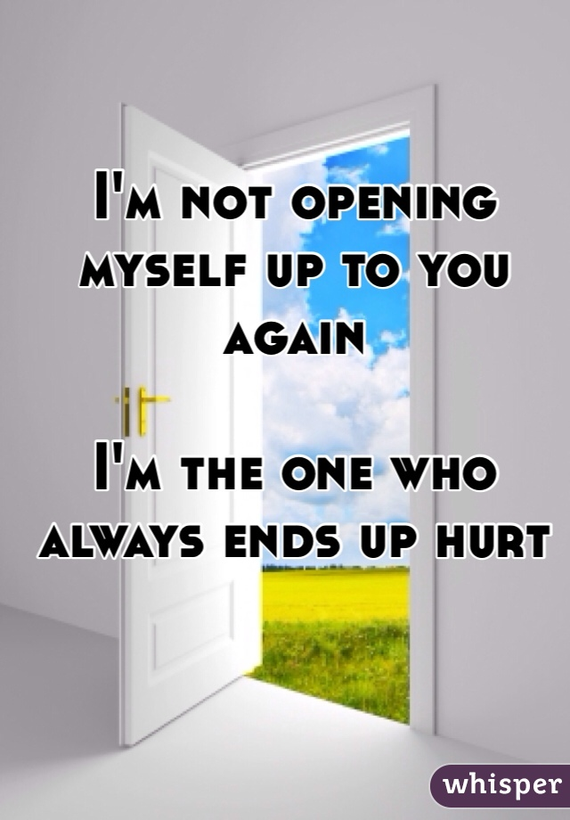 I'm not opening myself up to you again   I'm the one who always ends up hurt