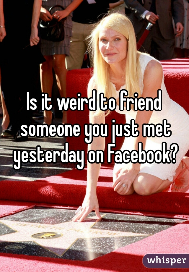Is it weird to friend someone you just met yesterday on Facebook?