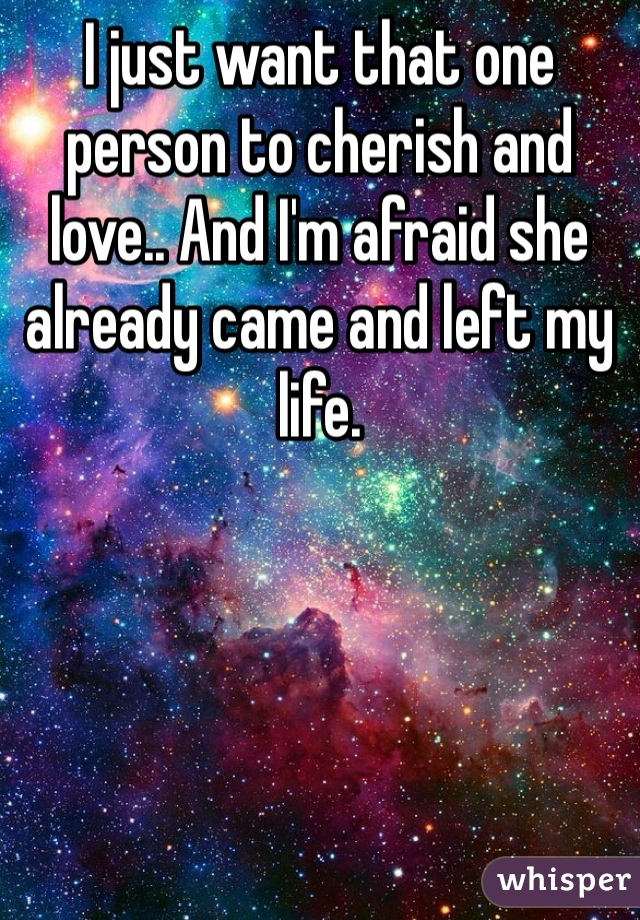 I just want that one person to cherish and love.. And I'm afraid she already came and left my life.