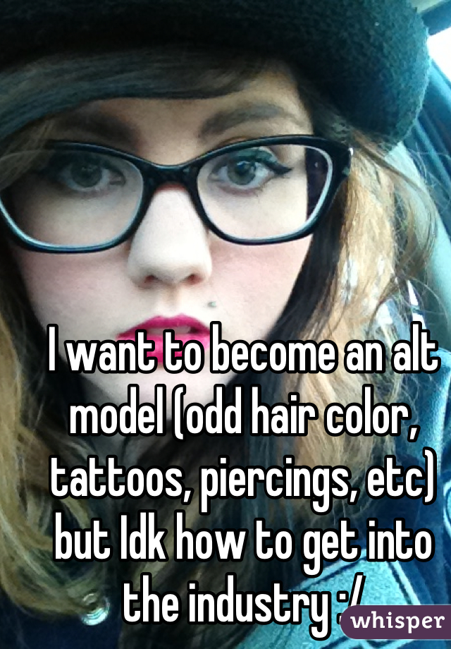 I want to become an alt model (odd hair color, tattoos, piercings, etc) but Idk how to get into the industry :/