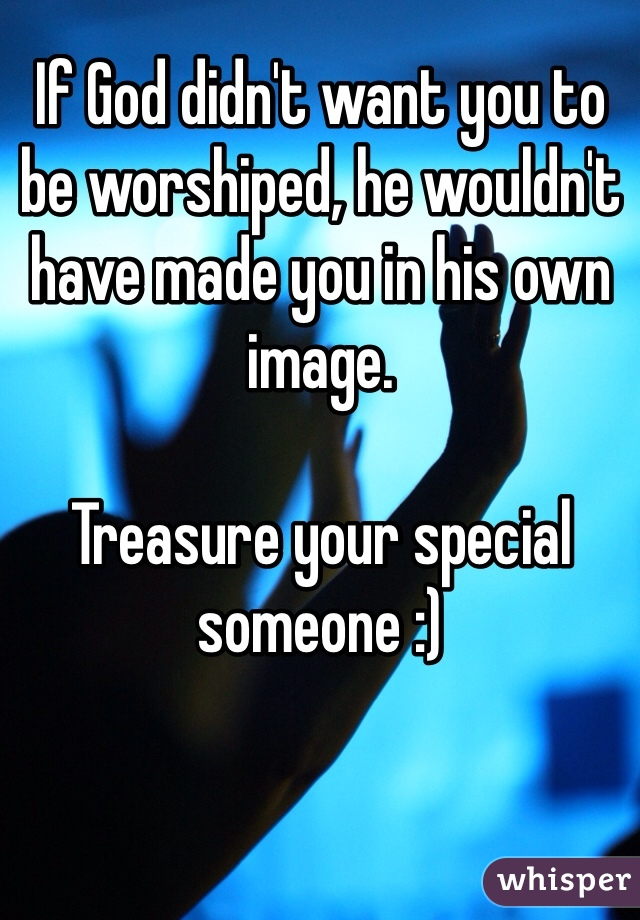 If God didn't want you to be worshiped, he wouldn't have made you in his own image.   Treasure your special someone :)