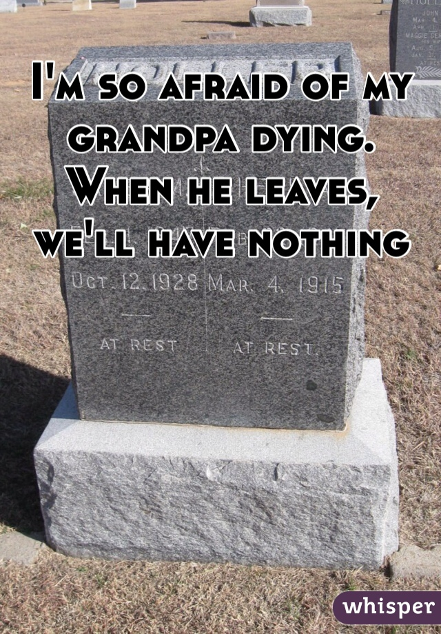 I'm so afraid of my grandpa dying. When he leaves, we'll have nothing