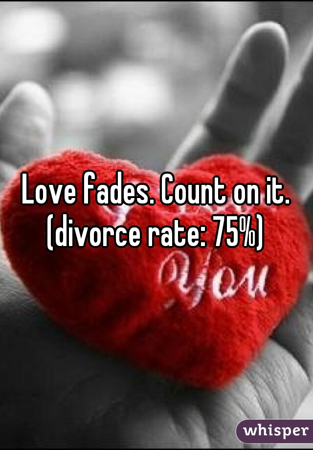 Love fades. Count on it. (divorce rate: 75%)