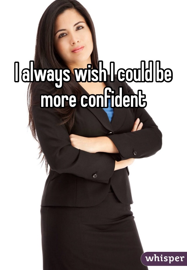 I always wish I could be more confident