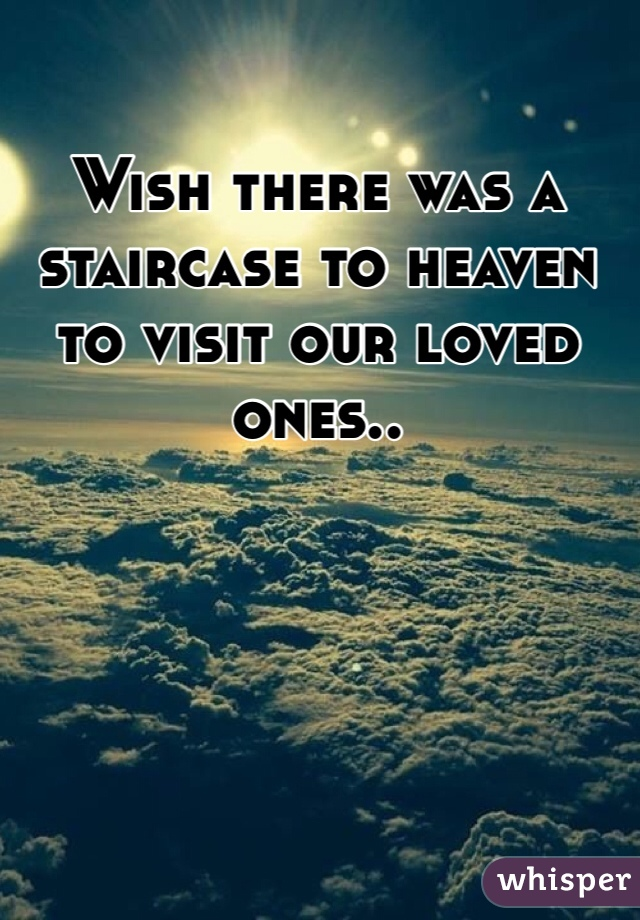 Wish there was a staircase to heaven to visit our loved ones..