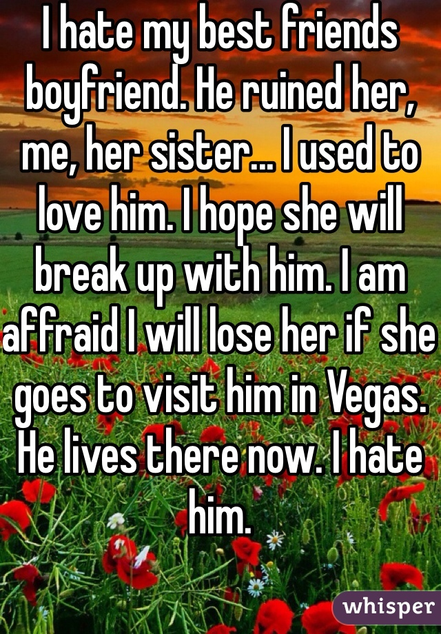 I hate my best friends boyfriend. He ruined her, me, her sister... I used to love him. I hope she will break up with him. I am affraid I will lose her if she goes to visit him in Vegas. He lives there now. I hate him.
