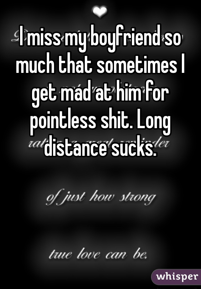 I miss my boyfriend so much that sometimes I get mad at him for pointless shit. Long distance sucks.