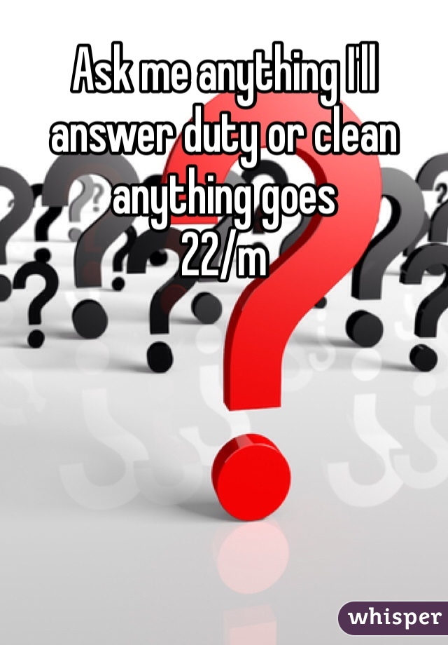 Ask me anything I'll answer duty or clean anything goes 22/m