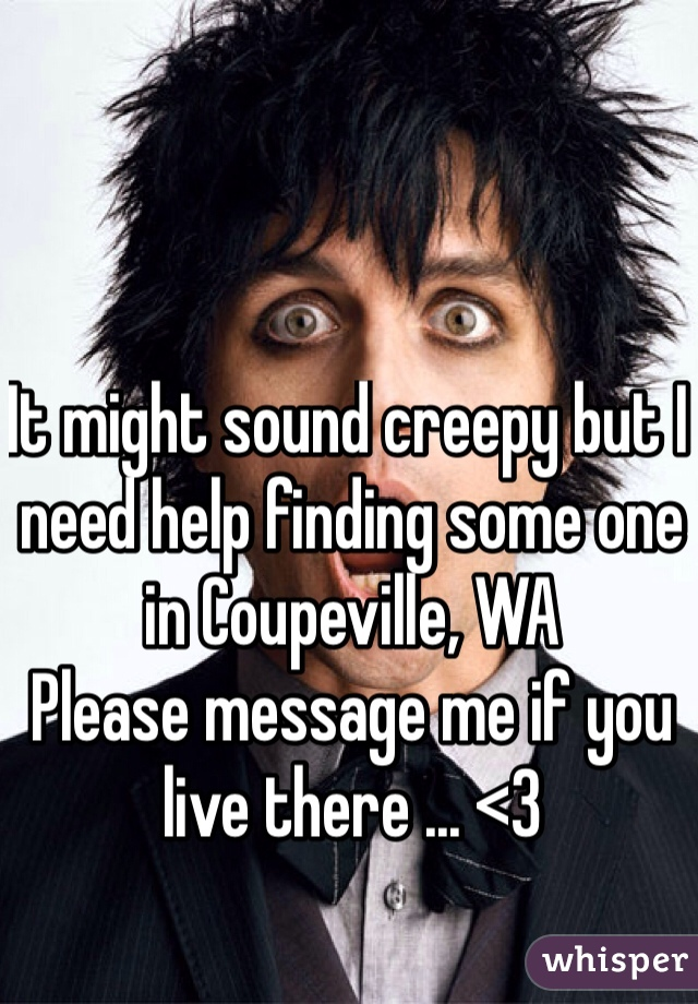 It might sound creepy but I need help finding some one in Coupeville, WA Please message me if you live there ... <3