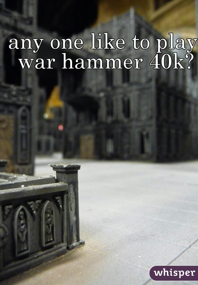 any one like to play war hammer 40k?