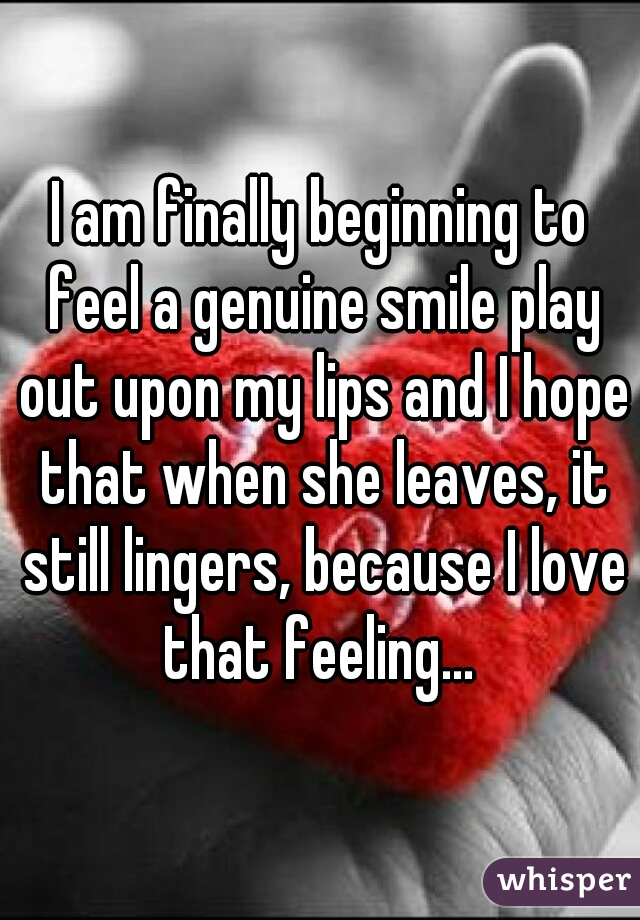 I am finally beginning to feel a genuine smile play out upon my lips and I hope that when she leaves, it still lingers, because I love that feeling...
