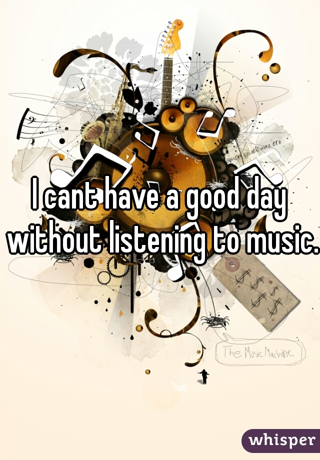 I cant have a good day without listening to music.