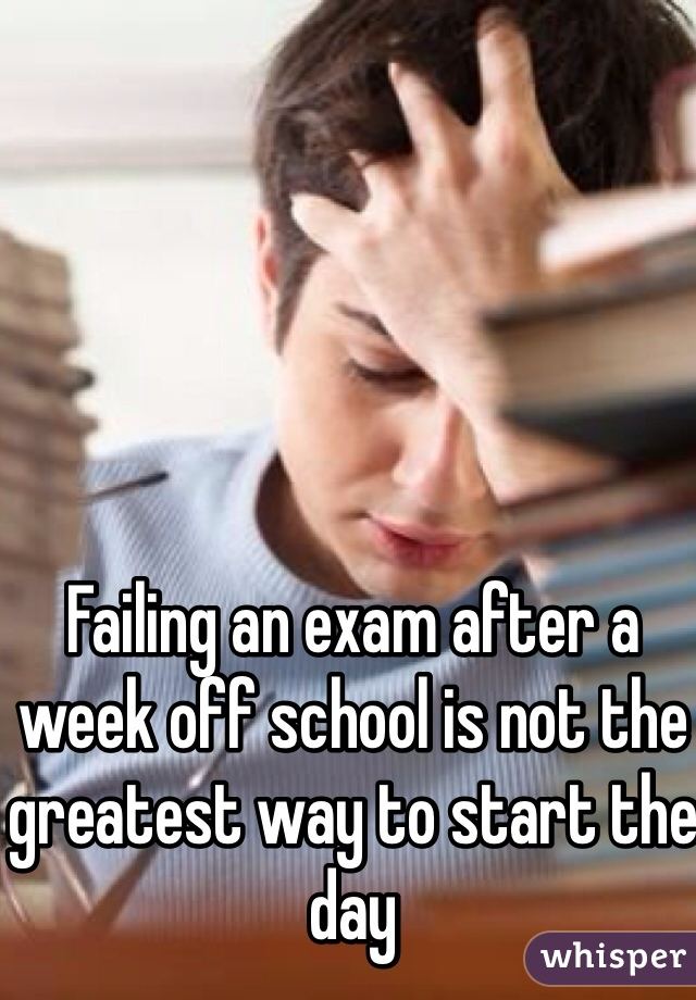 Failing an exam after a week off school is not the greatest way to start the day