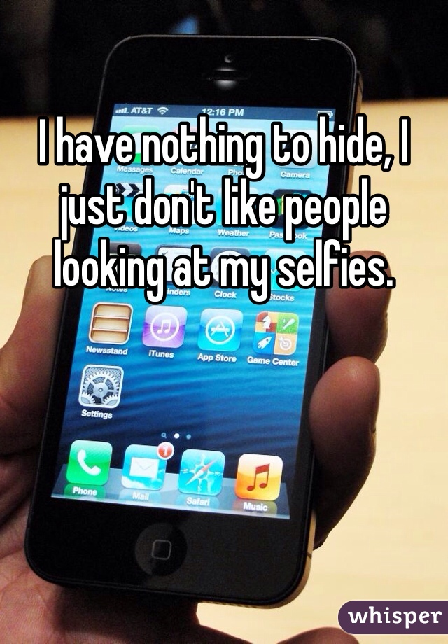 I have nothing to hide, I just don't like people looking at my selfies.