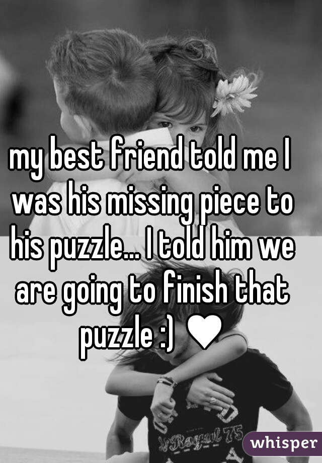 my best friend told me I was his missing piece to his puzzle... I told him we are going to finish that puzzle :) ♥