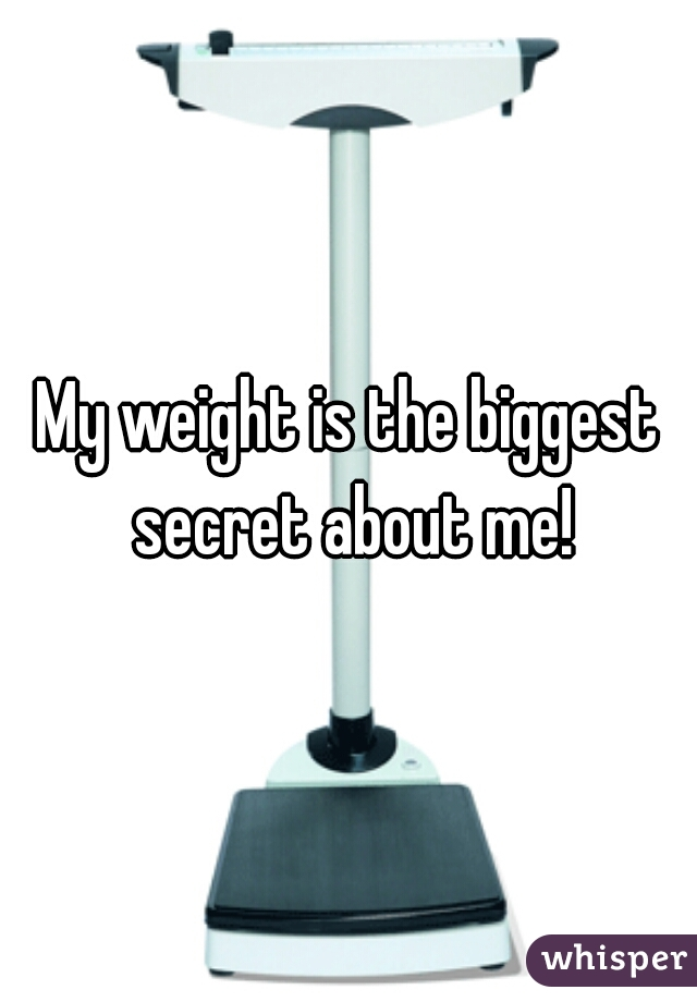 My weight is the biggest secret about me!