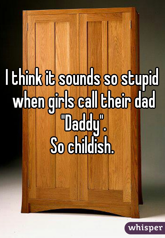 "I think it sounds so stupid when girls call their dad ""Daddy"". So childish."