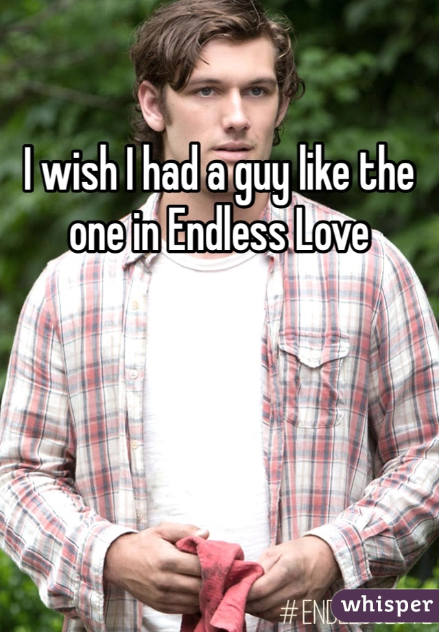 I wish I had a guy like the one in Endless Love