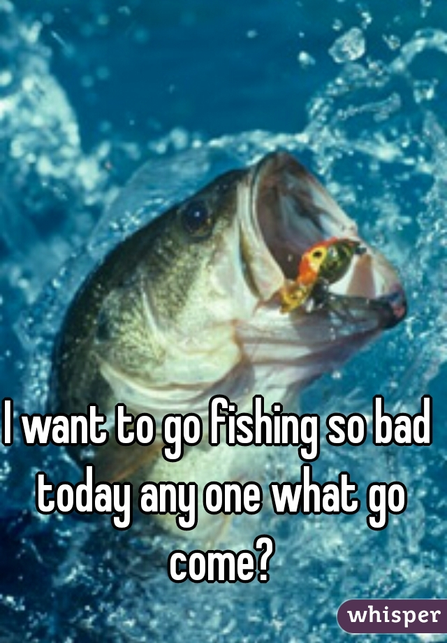 I want to go fishing so bad today any one what go come?