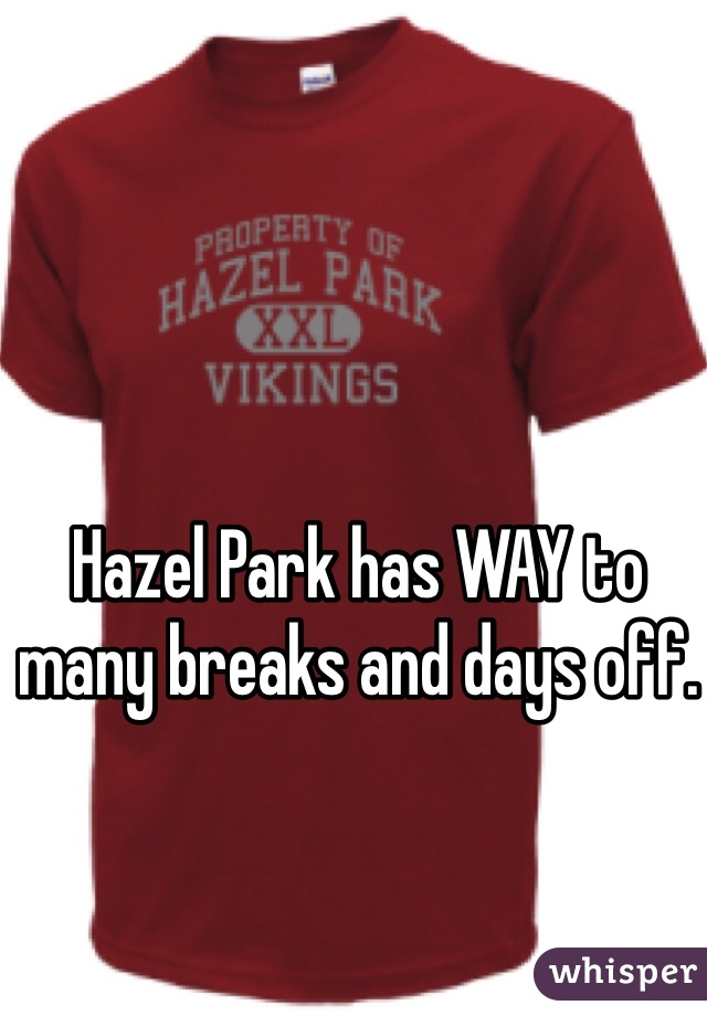 Hazel Park has WAY to many breaks and days off.