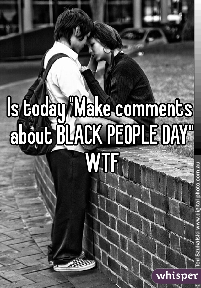 """Is today """"Make comments about BLACK PEOPLE DAY"""" WTF"""
