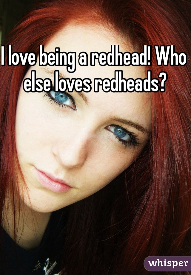 I love being a redhead! Who else loves redheads?