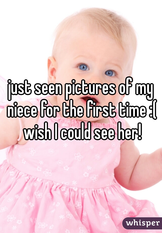 just seen pictures of my niece for the first time :( wish I could see her!