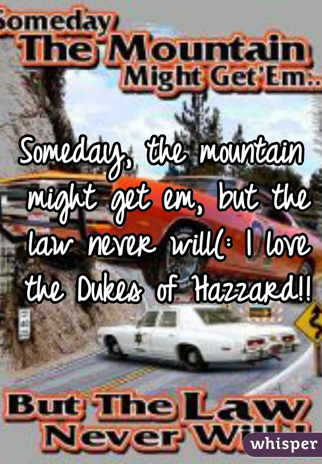 Someday, the mountain might get em, but the law never will(: I love the Dukes of Hazzard!!