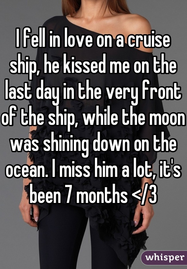 I fell in love on a cruise ship, he kissed me on the last day in the very front of the ship, while the moon was shining down on the ocean. I miss him a lot, it's been 7 months </3