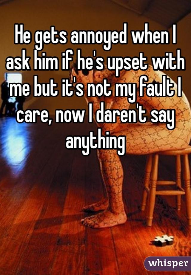 He gets annoyed when I ask him if he's upset with me but it's not my fault I care, now I daren't say anything